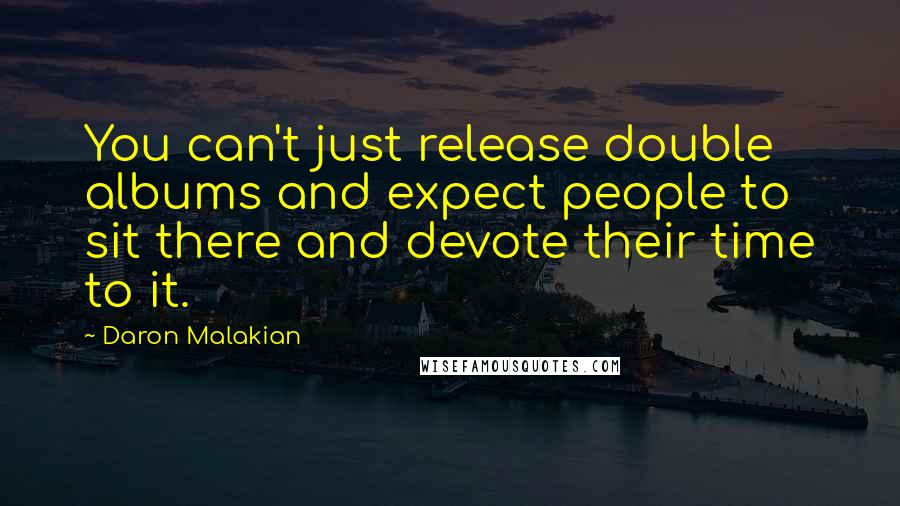 Daron Malakian quotes: You can't just release double albums and expect people to sit there and devote their time to it.