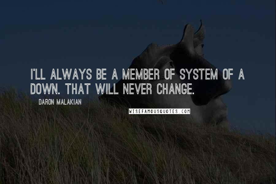Daron Malakian quotes: I'll always be a member of System of a Down. That will never change.
