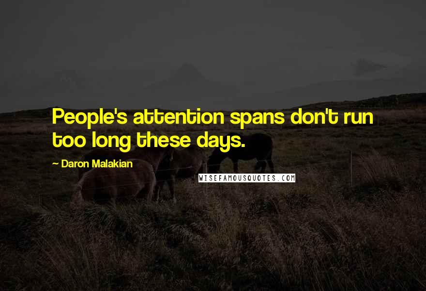 Daron Malakian quotes: People's attention spans don't run too long these days.