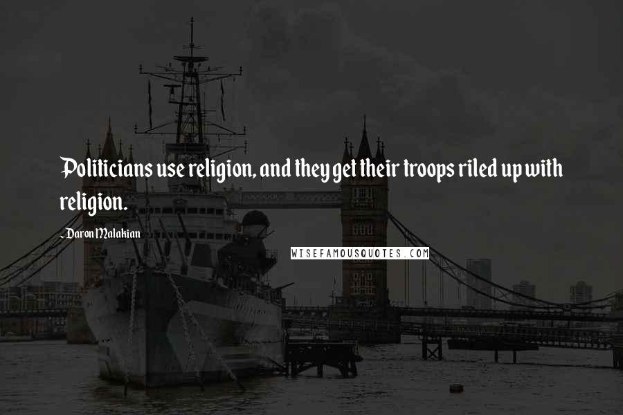 Daron Malakian quotes: Politicians use religion, and they get their troops riled up with religion.