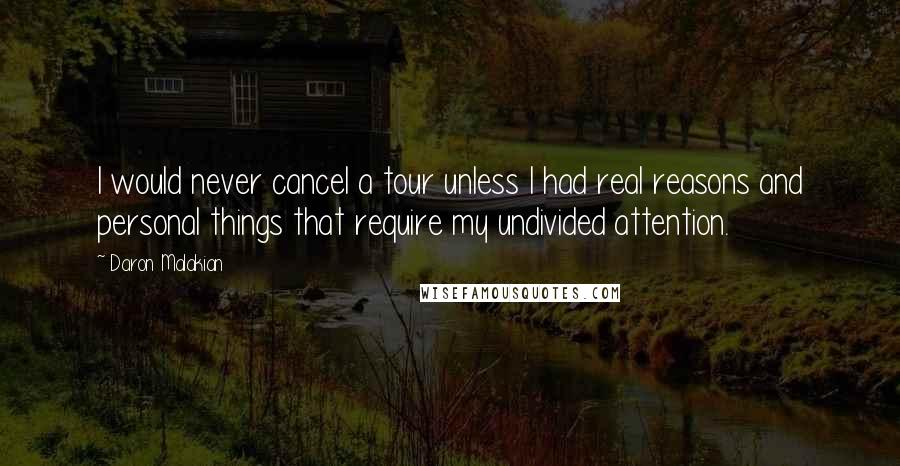 Daron Malakian quotes: I would never cancel a tour unless I had real reasons and personal things that require my undivided attention.