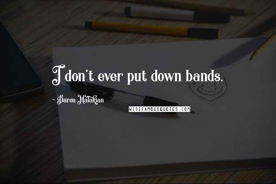 Daron Malakian quotes: I don't ever put down bands.