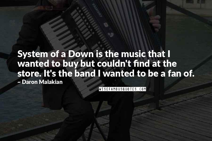 Daron Malakian quotes: System of a Down is the music that I wanted to buy but couldn't find at the store. It's the band I wanted to be a fan of.