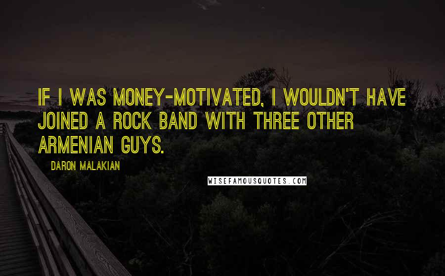 Daron Malakian quotes: If I was money-motivated, I wouldn't have joined a rock band with three other Armenian guys.
