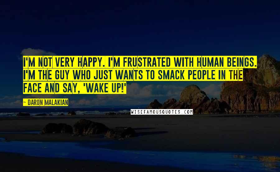 Daron Malakian quotes: I'm not very happy. I'm frustrated with human beings. I'm the guy who just wants to smack people in the face and say, 'Wake up!'