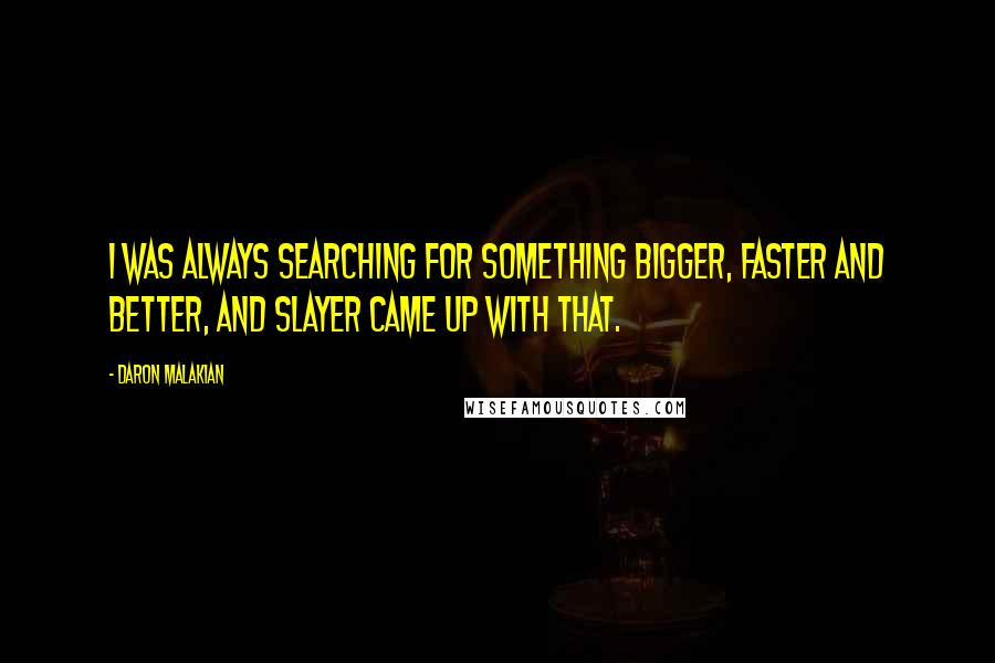 Daron Malakian quotes: I was always searching for something bigger, faster and better, and Slayer came up with that.