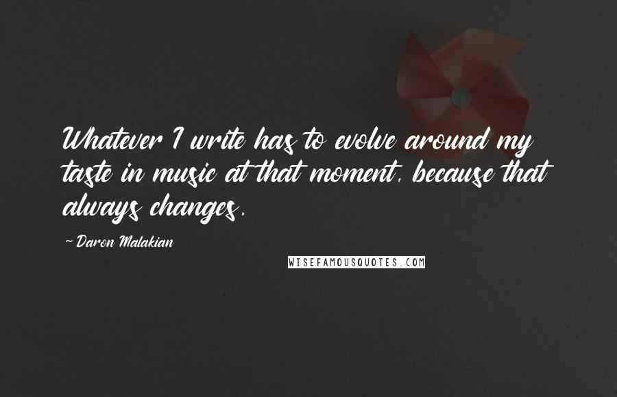 Daron Malakian quotes: Whatever I write has to evolve around my taste in music at that moment, because that always changes.