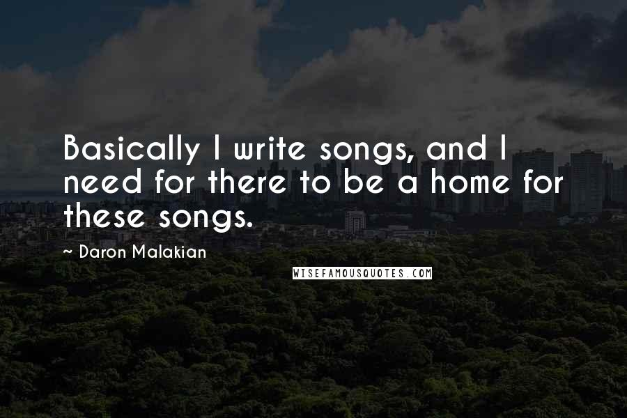 Daron Malakian quotes: Basically I write songs, and I need for there to be a home for these songs.