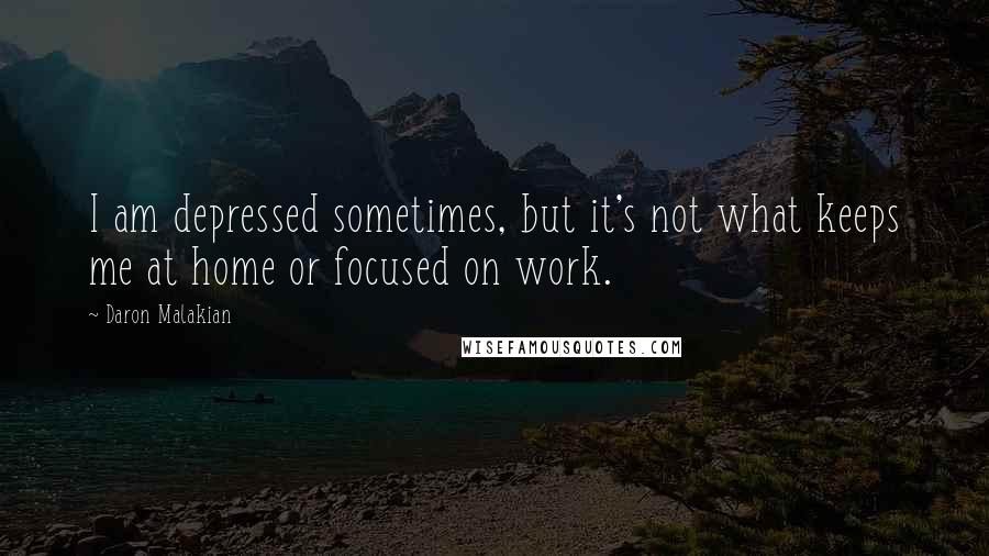 Daron Malakian quotes: I am depressed sometimes, but it's not what keeps me at home or focused on work.