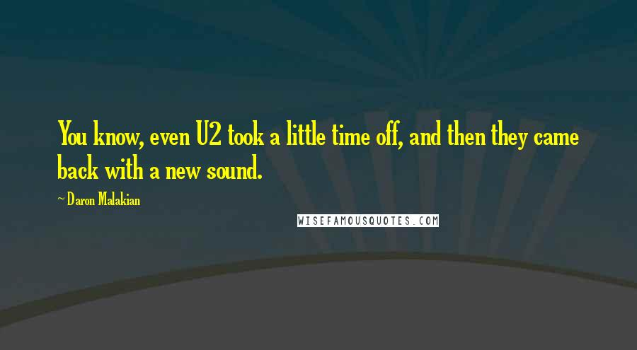 Daron Malakian quotes: You know, even U2 took a little time off, and then they came back with a new sound.