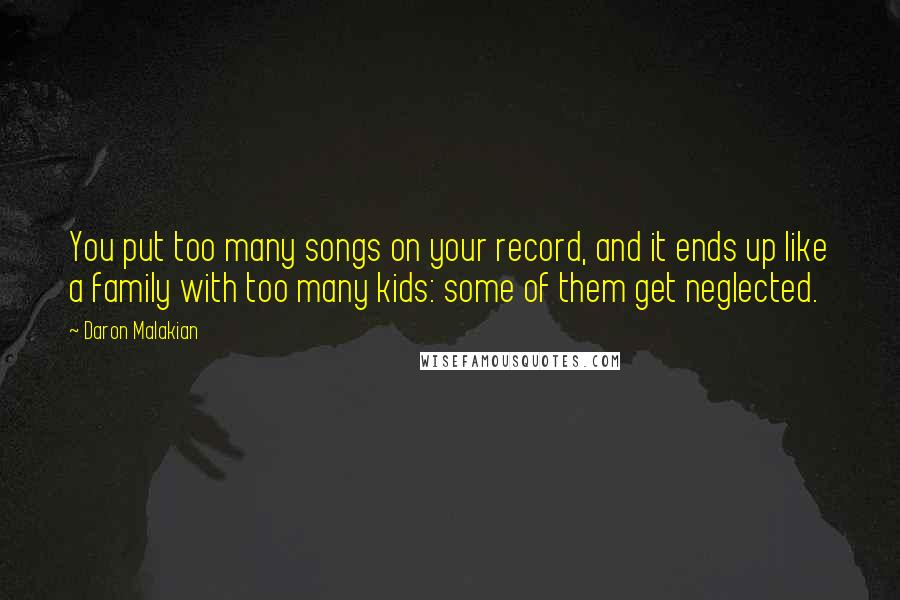 Daron Malakian quotes: You put too many songs on your record, and it ends up like a family with too many kids: some of them get neglected.