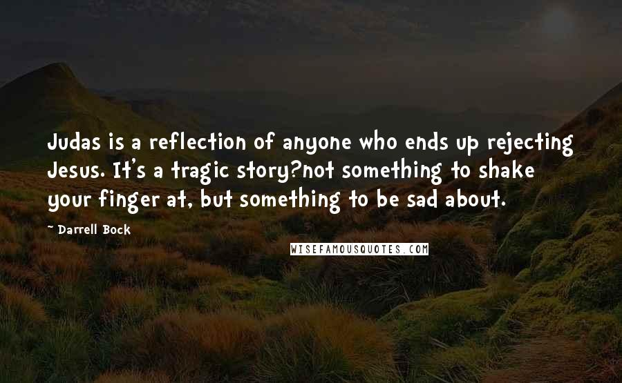 Darrell Bock quotes: Judas is a reflection of anyone who ends up rejecting Jesus. It's a tragic story?not something to shake your finger at, but something to be sad about.