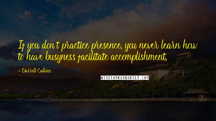Darrell Calkins quotes: If you don't practice presence, you never learn how to have busyness facilitate accomplishment.