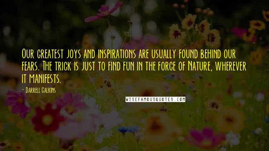 Darrell Calkins quotes: Our greatest joys and inspirations are usually found behind our fears. The trick is just to find fun in the force of Nature, wherever it manifests.