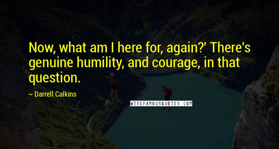 Darrell Calkins quotes: Now, what am I here for, again?' There's genuine humility, and courage, in that question.