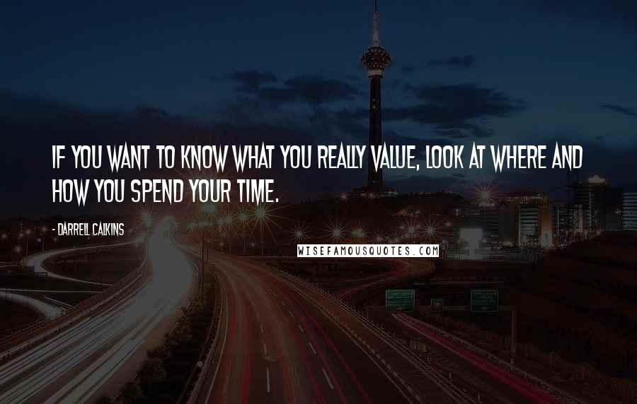 Darrell Calkins quotes: If you want to know what you really value, look at where and how you spend your time.
