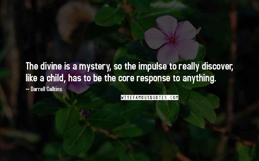 Darrell Calkins quotes: The divine is a mystery, so the impulse to really discover, like a child, has to be the core response to anything.