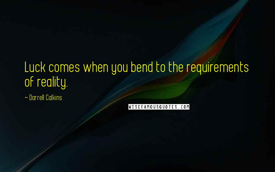 Darrell Calkins quotes: Luck comes when you bend to the requirements of reality.