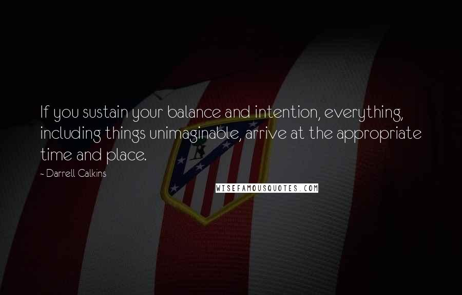Darrell Calkins quotes: If you sustain your balance and intention, everything, including things unimaginable, arrive at the appropriate time and place.