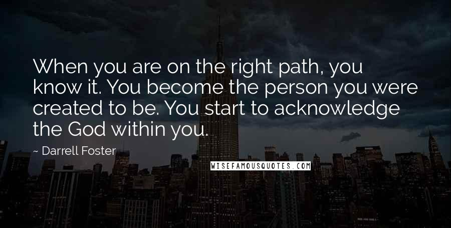 Darrell Foster quotes: When you are on the right path, you know it. You become the person you were created to be. You start to acknowledge the God within you.