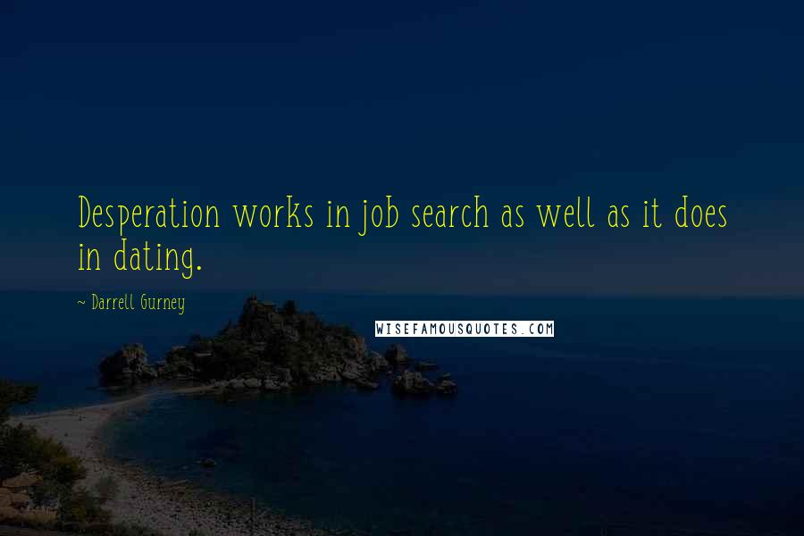 Darrell Gurney quotes: Desperation works in job search as well as it does in dating.