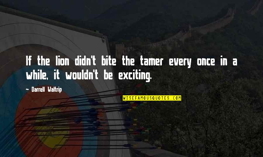 Darrell Waltrip Quotes By Darrell Waltrip: If the lion didn't bite the tamer every