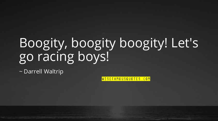 Darrell Waltrip Quotes By Darrell Waltrip: Boogity, boogity boogity! Let's go racing boys!