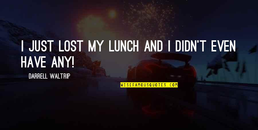 Darrell Waltrip Quotes By Darrell Waltrip: I just lost my lunch and I didn't