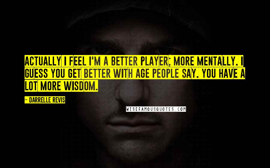 Darrelle Revis quotes: Actually I feel I'm a better player; more mentally. I guess you get better with age people say. You have a lot more wisdom.