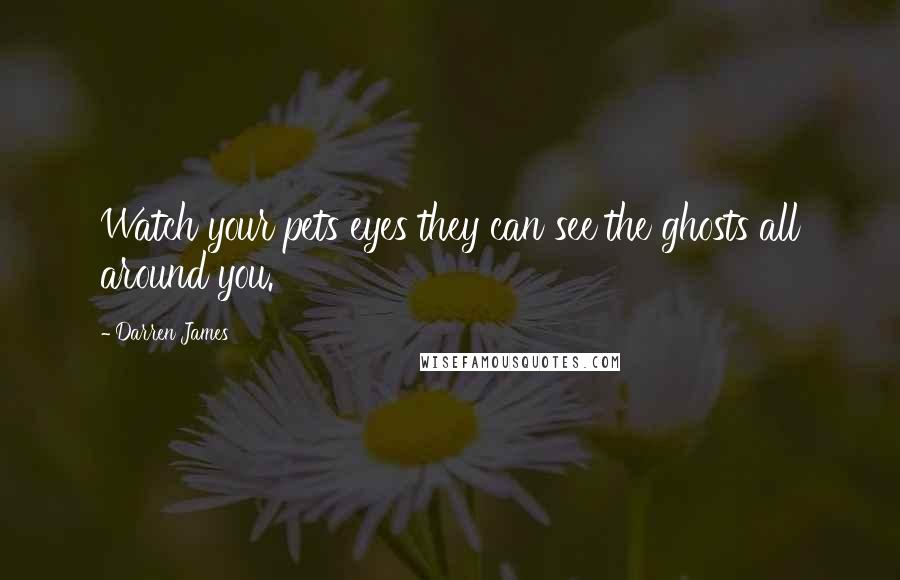 Darren James quotes: Watch your pets eyes they can see the ghosts all around you.