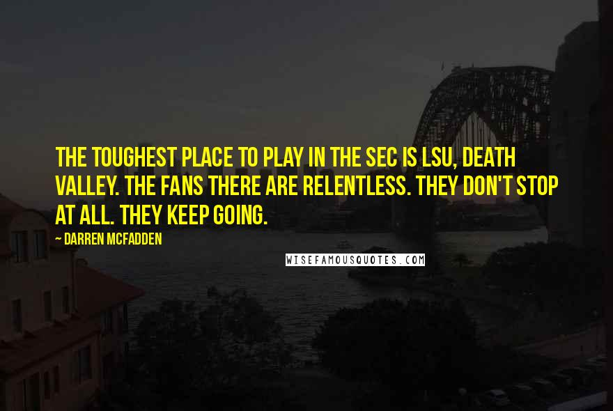 Darren McFadden quotes: The toughest place to play in the SEC is LSU, Death Valley. The fans there are relentless. They don't stop at all. They keep going.