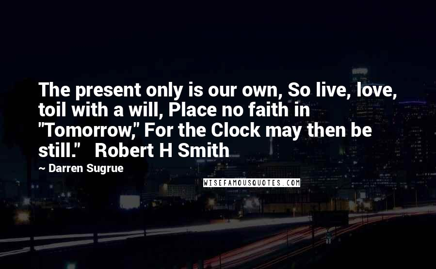 "Darren Sugrue quotes: The present only is our own, So live, love, toil with a will, Place no faith in ""Tomorrow,"" For the Clock may then be still."" Robert H Smith"