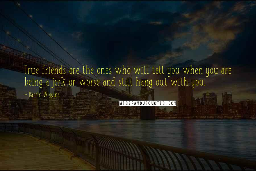 Darrin Wiggins quotes: True friends are the ones who will tell you when you are being a jerk or worse and still hang out with you.