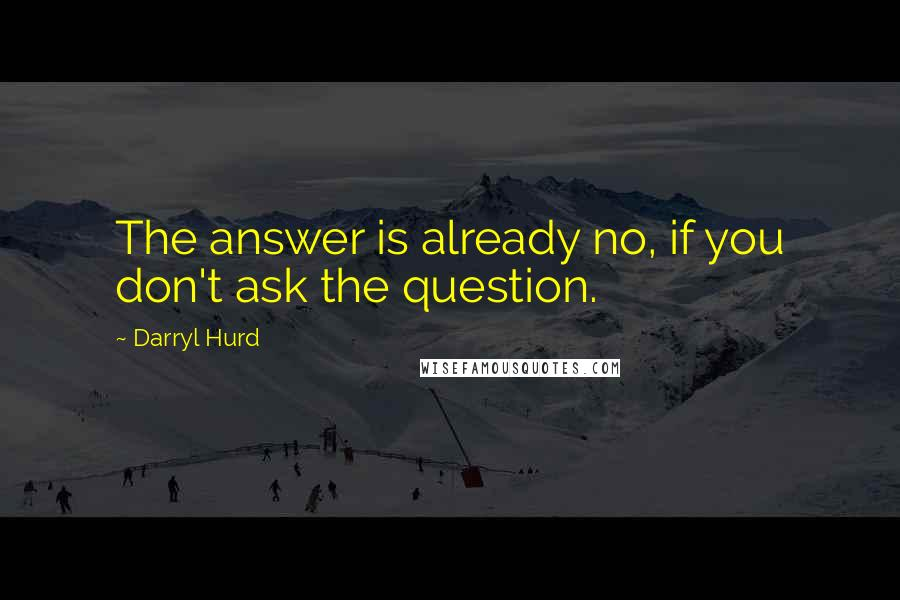 Darryl Hurd quotes: The answer is already no, if you don't ask the question.