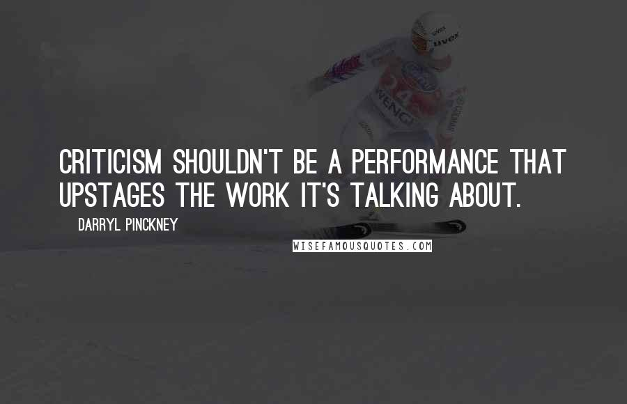 Darryl Pinckney quotes: Criticism shouldn't be a performance that upstages the work it's talking about.