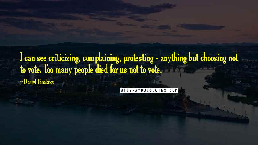 Darryl Pinckney quotes: I can see criticizing, complaining, protesting - anything but choosing not to vote. Too many people died for us not to vote.