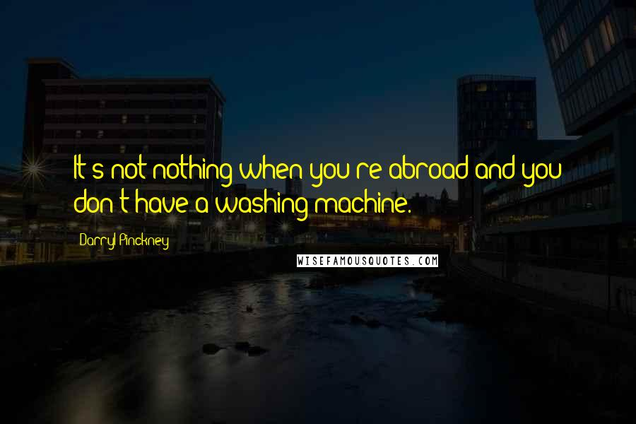 Darryl Pinckney quotes: It's not nothing when you're abroad and you don't have a washing machine.