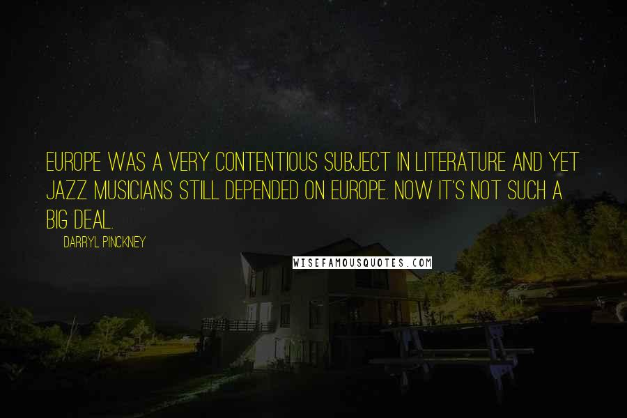 Darryl Pinckney quotes: Europe was a very contentious subject in literature and yet jazz musicians still depended on Europe. Now it's not such a big deal.