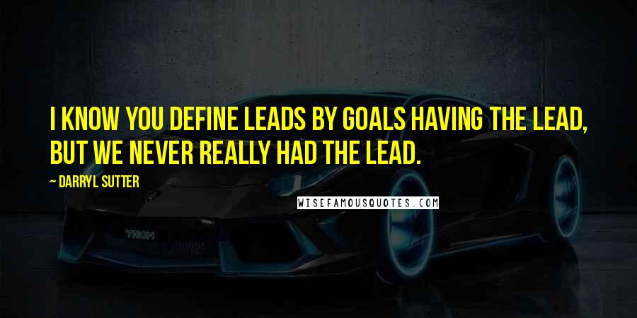 Darryl Sutter quotes: I know you define leads by goals having the lead, but we never really had the lead.