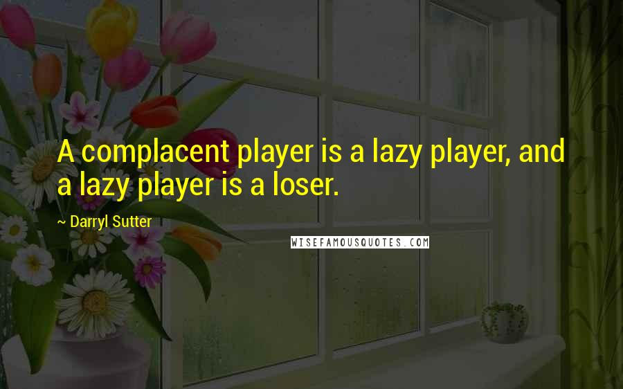 Darryl Sutter quotes: A complacent player is a lazy player, and a lazy player is a loser.