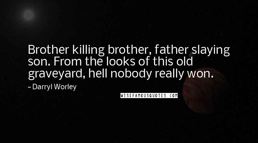 Darryl Worley quotes: Brother killing brother, father slaying son. From the looks of this old graveyard, hell nobody really won.