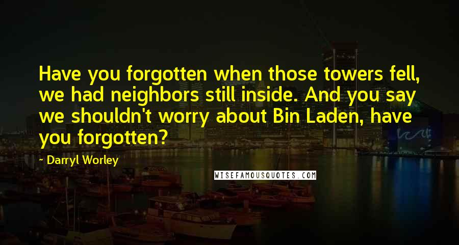 Darryl Worley quotes: Have you forgotten when those towers fell, we had neighbors still inside. And you say we shouldn't worry about Bin Laden, have you forgotten?