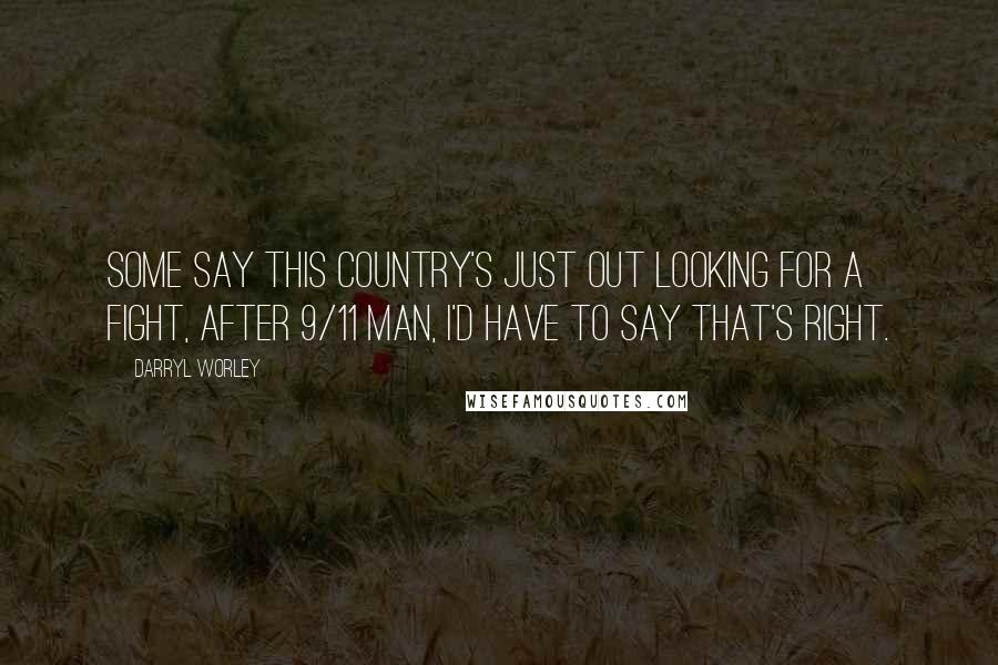 Darryl Worley quotes: Some say this country's just out looking for a fight, after 9/11 man, I'd have to say that's right.