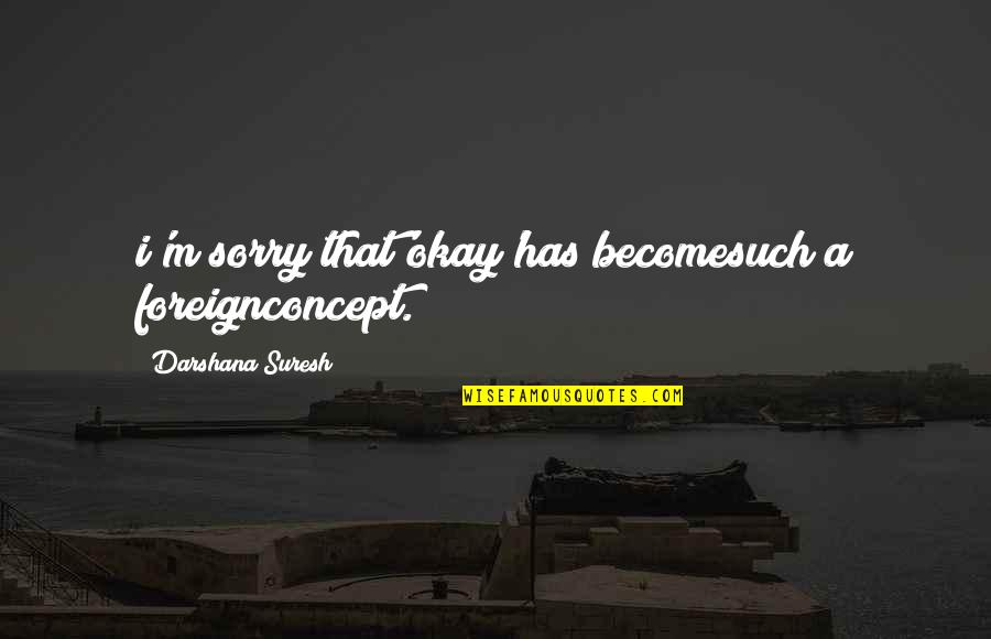 Darshana Quotes By Darshana Suresh: i'm sorry that'okay'has becomesuch a foreignconcept.