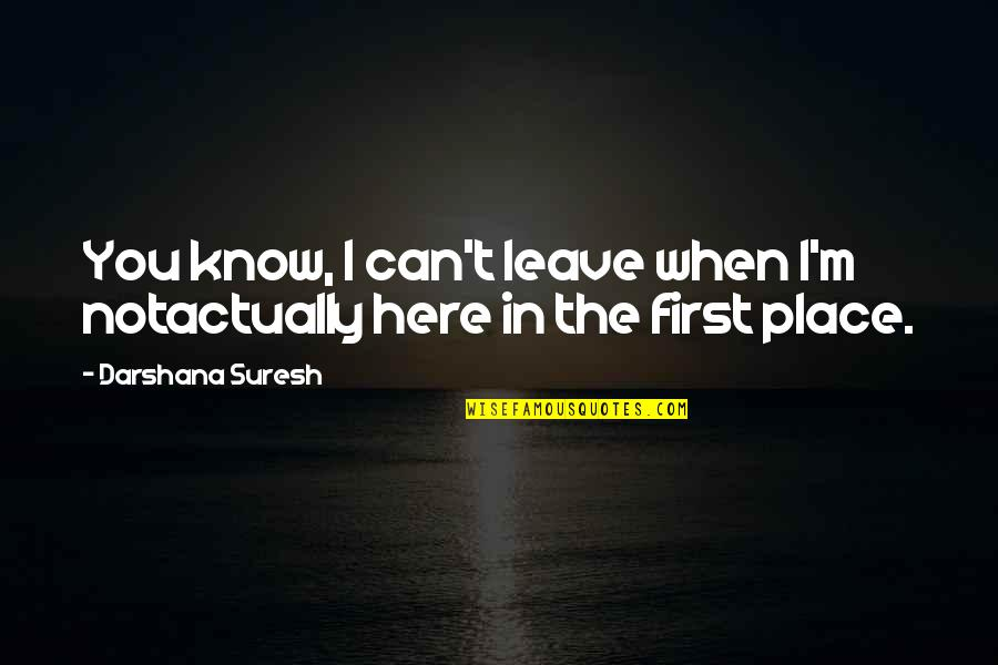 Darshana Quotes By Darshana Suresh: You know, I can't leave when I'm notactually