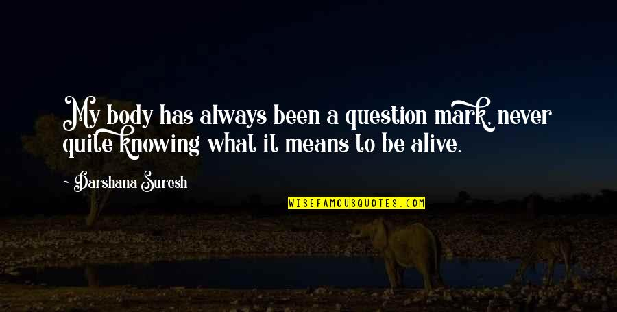 Darshana Quotes By Darshana Suresh: My body has always been a question mark,