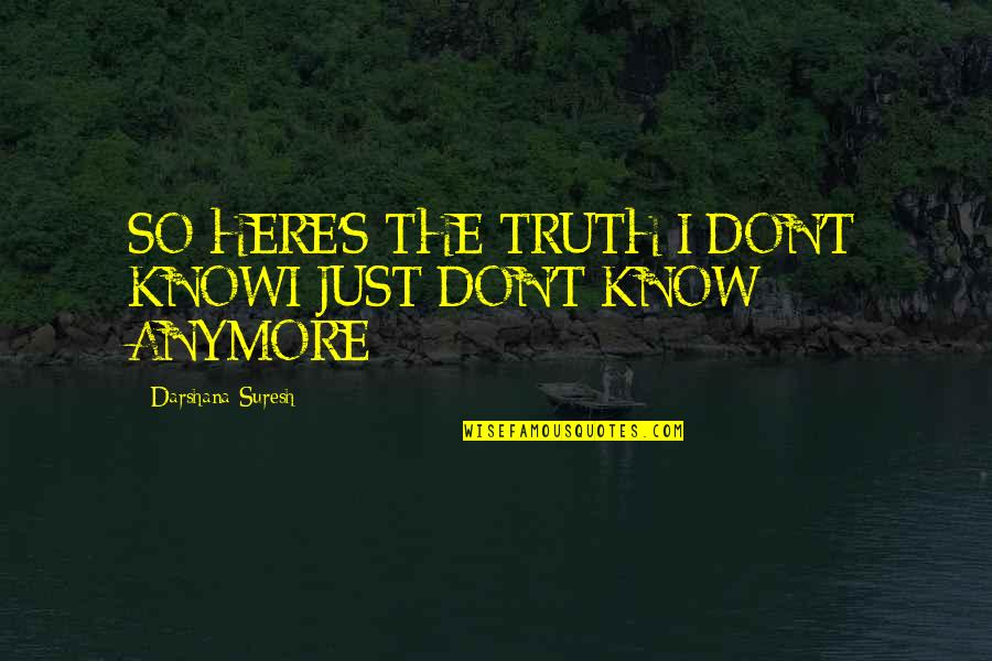 Darshana Quotes By Darshana Suresh: SO HERE'S THE TRUTH:I DON'T KNOWI JUST DON'T