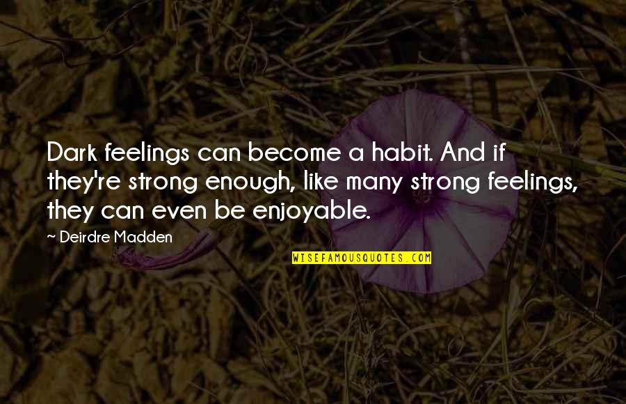 Darshana Quotes By Deirdre Madden: Dark feelings can become a habit. And if