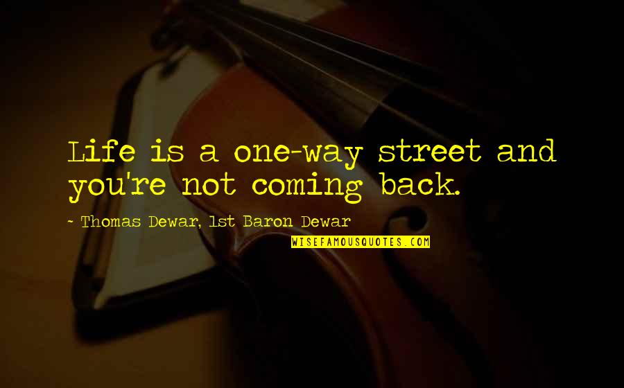 Darshana Quotes By Thomas Dewar, 1st Baron Dewar: Life is a one-way street and you're not