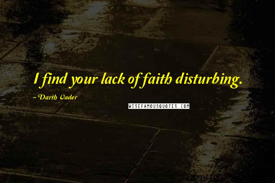 Darth Vader quotes: I find your lack of faith disturbing.